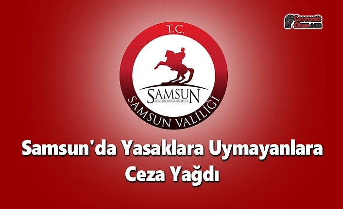 Samsun'da Yasaklara Uymayanlara Ceza Yağdı