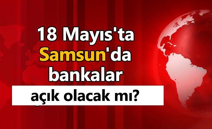 18 Mayıs'ta Samsun'da bankalar açık olacak mı? - Samsun Haber