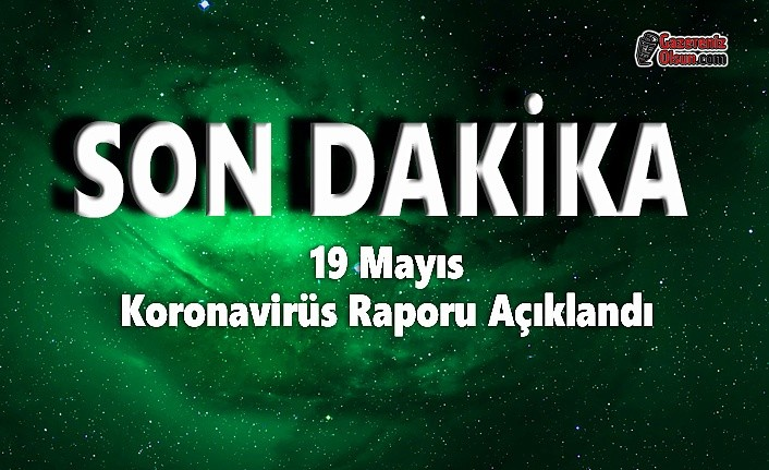 19 Mayıs Koronavirüs Raporu Açıklandı