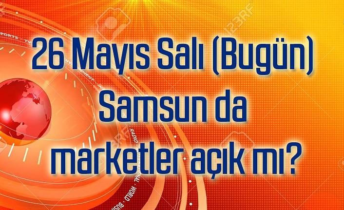 26 Mayıs Salı (Bugün) Samsun da marketler açık mı?
