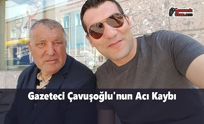 Gazeteci Çavuşoğlu'nun Acı Kaybı