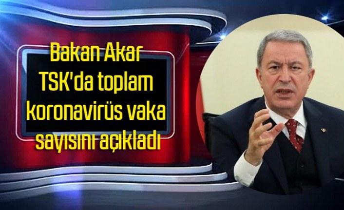 Bakan Akar TSK'da toplam koronavirüs vaka sayısını açıkladı