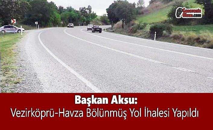 Başkan Aksu: Vezirköprü-Havza Bölünmüş Yol İhalesi Yapıldı