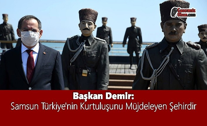 Başkan Demir: Samsun Türkiye'nin Kurtuluşunu Müjdeleyen Şehirdir
