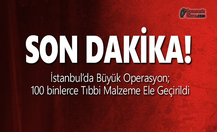 İstanbul'da Büyük Operasyon; 100 binlerce Tıbbi Malzeme Ele Geçirildi