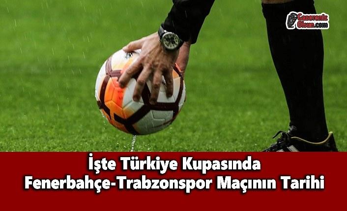 İşte Türkiye Kupasında Fenerbahçe-Trabzonspor Maçının Tarihi