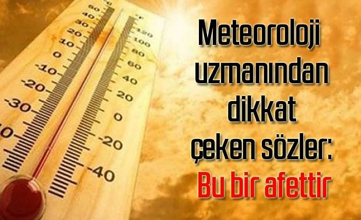 Meteoroloji uzmanı dikkat çeken sözler: Bu bir afettir