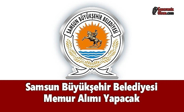 Samsun Büyükşehir Belediyesi Memur Alımı Yapacak
