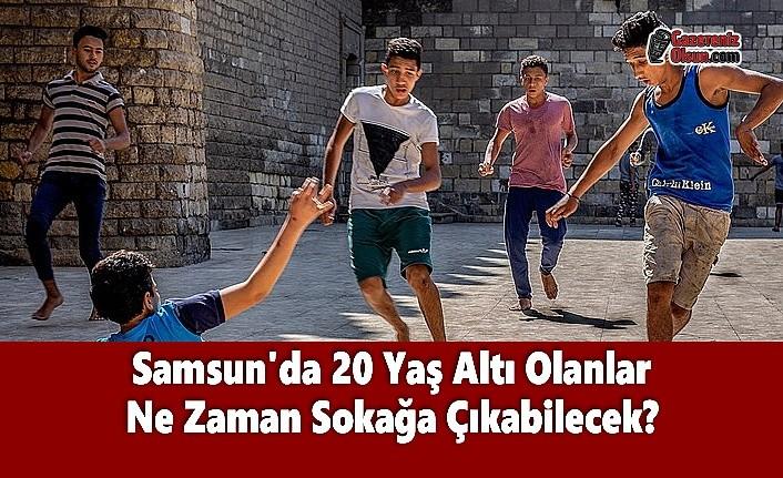 Samsun'da 20 Yaş Altı Olanlar Ne Zaman Sokağa Çıkabilecek?