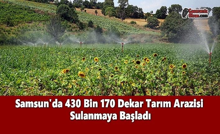 Samsun'da 430 Bin 170 Dekar Tarım Arazisi  Sulanmaya Başladı