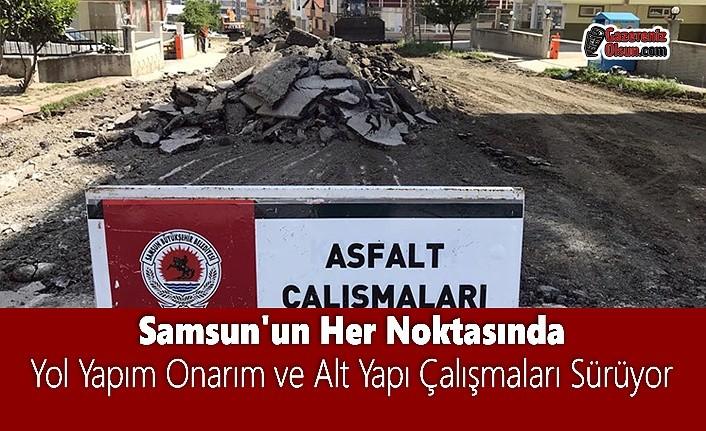 Samsun'da Yol Yapım Onarım ve Alt Yapı Çalışmaları Aralıksız Devam Ediyor