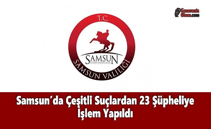 Samsun'da Çeşitli Suçlardan 23 Şüpheliye İşlem Yapıldı