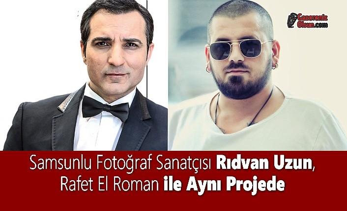 Samsunlu Fotoğraf Sanatçısı Rıdvan Uzun, Rafet El Roman ile Aynı Projede