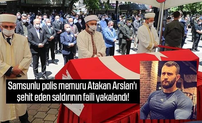 Samsunlu polis memuru Atakan Arslan'ı şehit eden saldırının faili yakalandı!