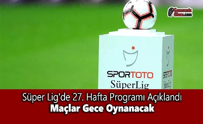 Süper Lig'de 27. Hafta Programı Açıklandı Maçlar Gece Oynanacak