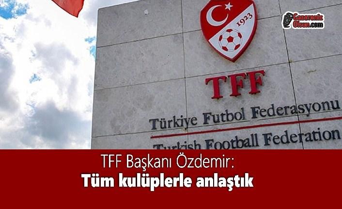 TFF Başkanı Özdemir: Tüm kulüplerle anlaştık