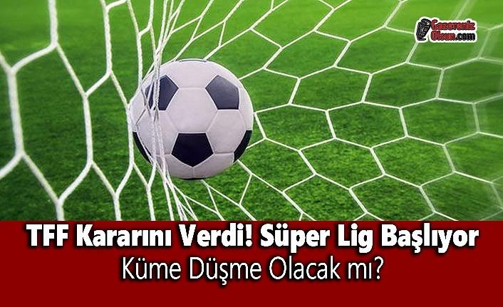 TFF Kararını Verdi! Süper Lig Başlıyor! Küme Düşme Olacak mı?