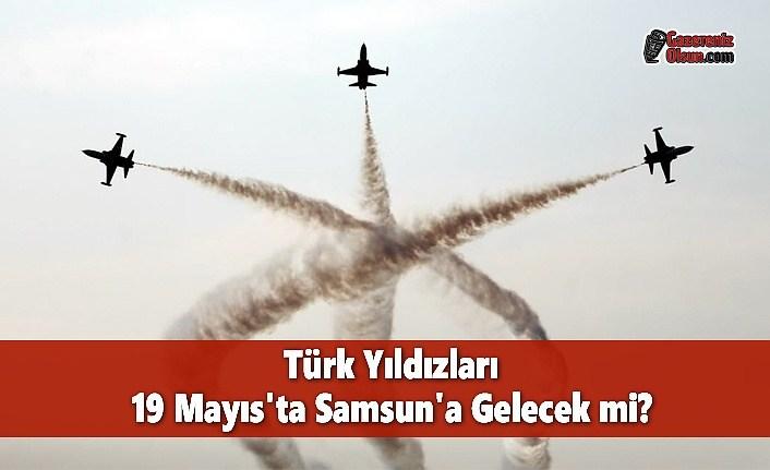 Türk Yıldızları 19 Mayıs'ta Samsun'a Gelecek mi?