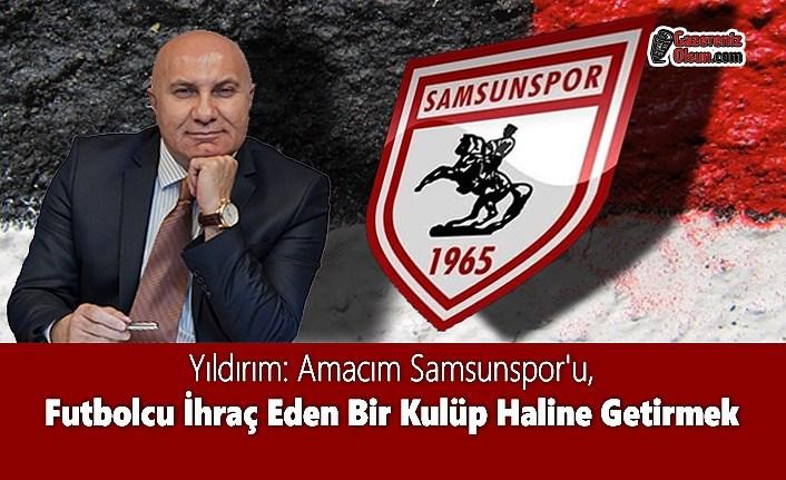 Yıldırım: Amacım Samsunspor'u, Futbolcu İhraç Eden Bir Kulüp Haline Getirmek