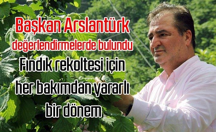 Başkan Arslantürk: Fındık rekoltesi için her bakımdan yararlı bir dönem