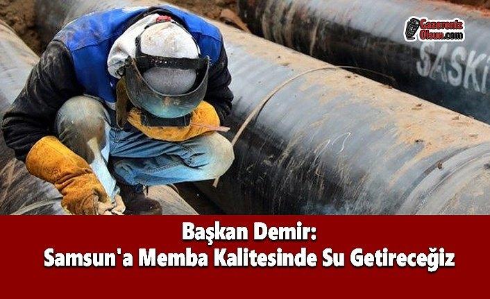 Başkan Demir: Samsun'a Memba Kalitesinde Su Getireceğiz