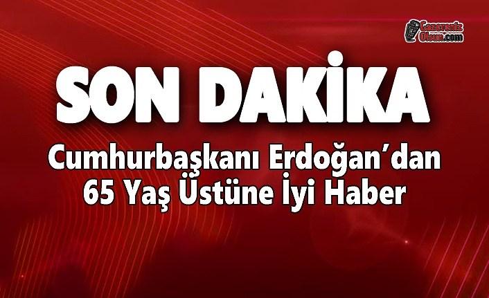 Cumhurbaşkanı Erdoğan'dan 65 Yaş Üstüne İyi Haber