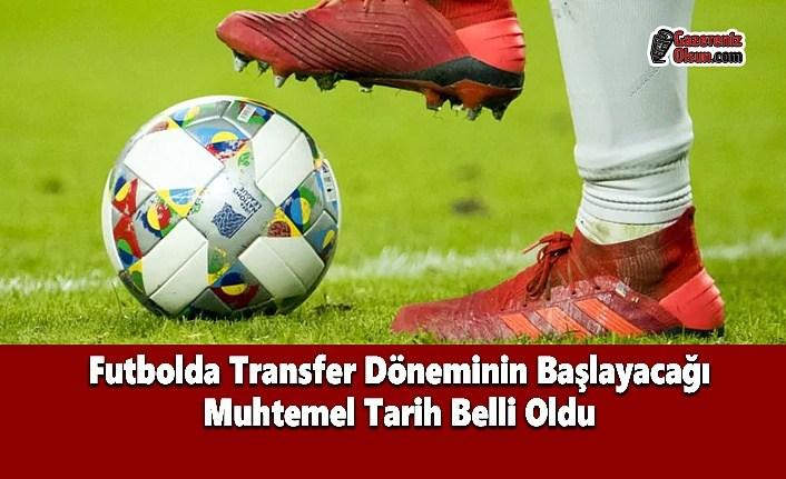 Futbolda Transfer Döneminin Başlayacağı Muhtemel Tarih Belli Oldu