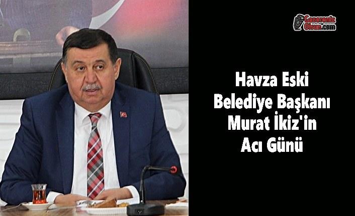 Havza Eski Belediye Başkan Murat İkiz'in Acı Günü