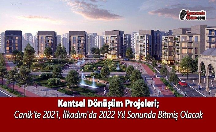 Kentsel Dönüşüm Projeleri Canik'te 2021, İlkadım'da 2022 Yıl Sonunda Bitmiş Olacak