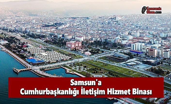 Samsun'a Cumhurbaşkanlığı İletişim Hizmet Binası