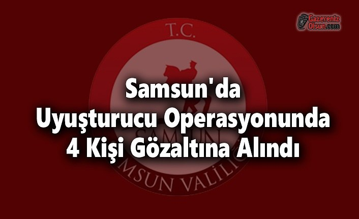 Samsun'da Uyuşturucu Operasyonunda 4 Kişi Gözaltına Alındı