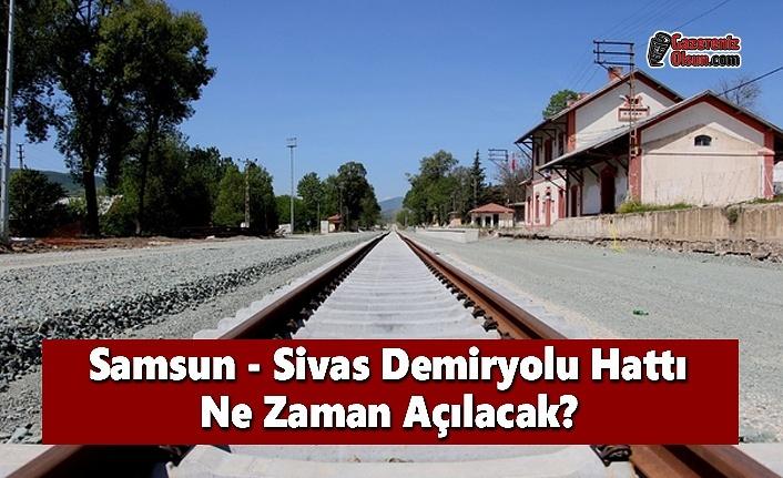 Samsun - Sivas Demiryolu Hattı Ne Zaman Açılacak?