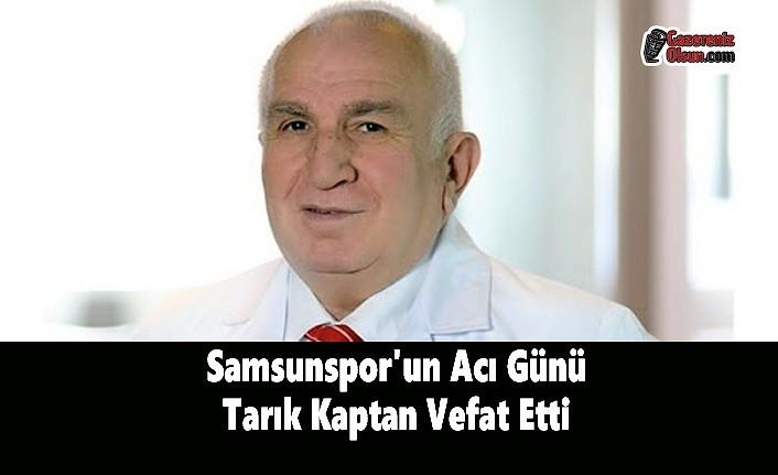Samsunspor'un Acı Günü Tarık Kaptan Vefat Etti