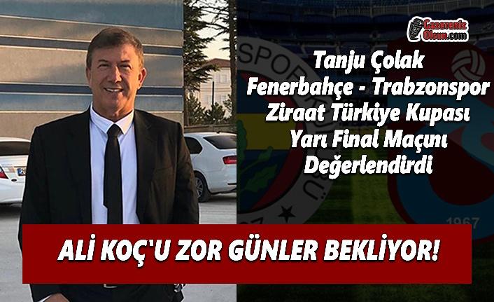 Tanju Çolak Fenerbahçe - Trabzonspor Ziraat Türkiye Kupası Yarı Final Maçını Değerlendirdi