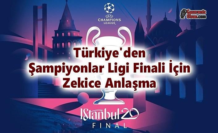 Türkiye'den Şampiyonlar Ligi Finali için Zekice Anlaşma