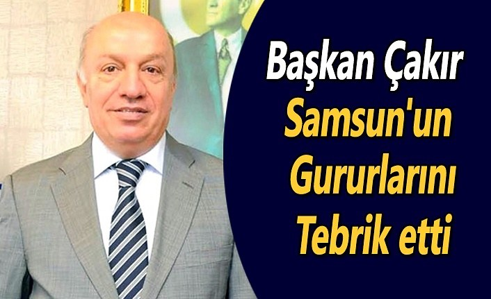 Başkan Çakır Samsun'un gururlarını tebrik etti