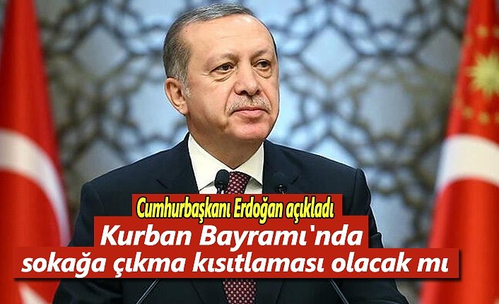 Kurban Bayramı'nda sokağa çıkma kısıtlaması olacak mı ? Başkan Erdoğan cevapladı