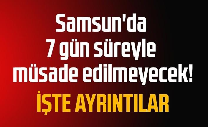 Samsun'da 7 gün süreyle müsade edilmeyecek!