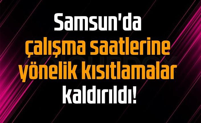 Samsun'da çalışma saatlerine yönelik kısıtlamalar kaldırıldı!