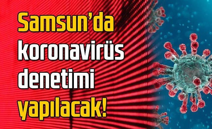 Samsun'da koronavirüs denetimi yapılacak!