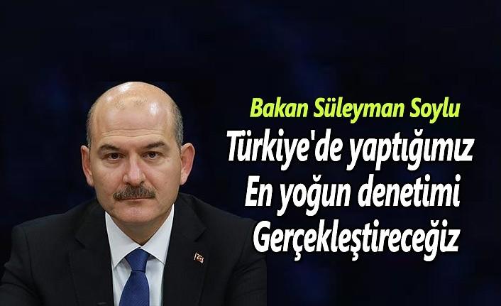 Bakan Soylu: Türkiye'de yaptığımız en yoğun denetimi gerçekleştireceğiz