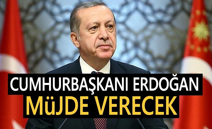 Cumhurbaşkanı Recep Tayyip Erdoğan, bugün Müjde verecek!