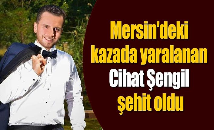 Mersin'deki kazada yaralanmıştı, Cihat Şengil şehit oldu
