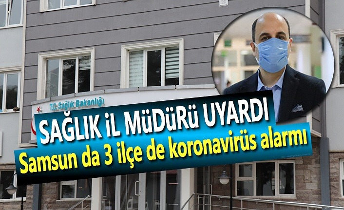 Samsun da 3 ilçe de koronavirüs alarmı, İl Müdürü Uyardı