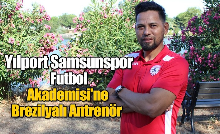 Yılport Samsunspor Futbol Akademisi'ne Brezilyalı Antrenör