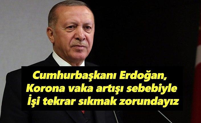 Cumhurbaşkanı Erdoğan, korona vaka artışı sebebiyle işi sıkmak zorundayız