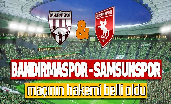 Royal Hastanesi Bandırmaspor Yılport Samsunspor maçının hakemi belli oldu