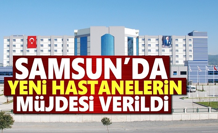 Samsun'da yeni hastanelerin müjdesi verildi