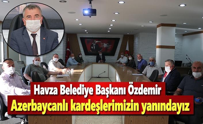 Havza Belediye Başkanı Özdemir; Azerbaycanlı kardeşlerimizin yanındayız