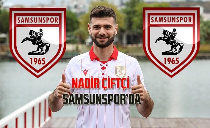 Nadir Çiftçi Samsunspor ile 2 yıllık imzayı attı